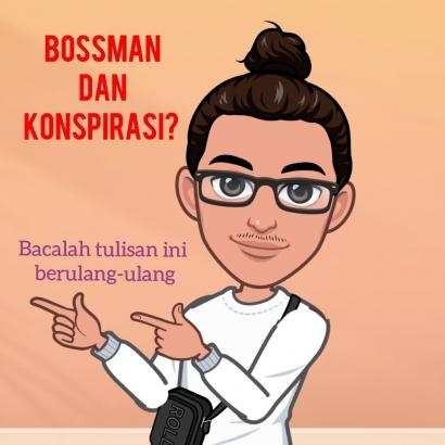 Bossman dan Konspirasi? Bacalah Tulisan ini Berulang-ulang!