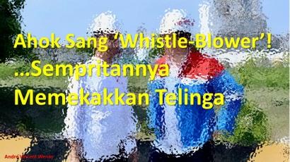 "Ahok Sang ""Whistle-Blower"", Sempritannya Memekakkan Telinga!"